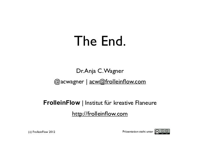 The End.                           Dr. Anja C. Wagner                    @acwagner   acw@frolleinflow.com           Frollei...