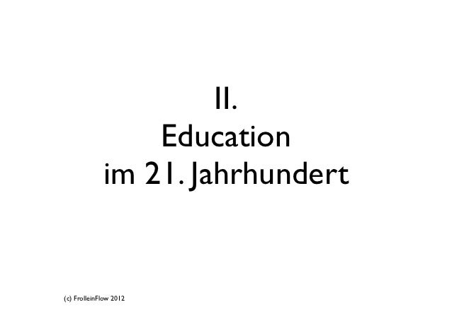 II.                 Education             im 21. Jahrhundert(c) FrolleinFlow 2012