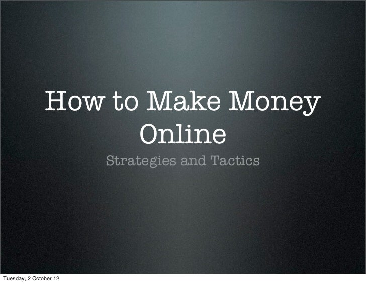 How to Make Money                     Online                        Strategies and TacticsTuesday, 2 October 12