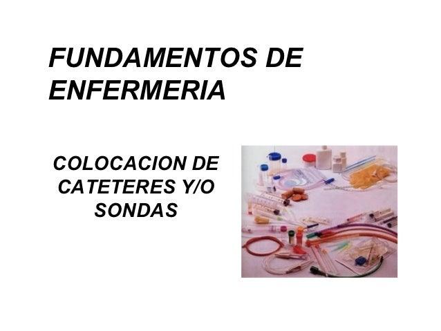 FUNDAMENTOS DEENFERMERIACOLOCACION DECATETERES Y/O   SONDAS