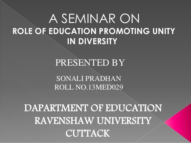 A SEMINAR ON  ROLE OF EDUCATION PROMOTING UNITY  IN DIVERSITY  PRESENTED BY  SONALI PRADHAN  ROLL NO.13MED029  DAPARTMENT ...