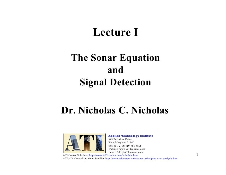 1 Lecture I The Sonar Equation and Signal Detection Dr. Nicholas C. Nicholas Applied Technology Institute 349 Berkshire Dr...