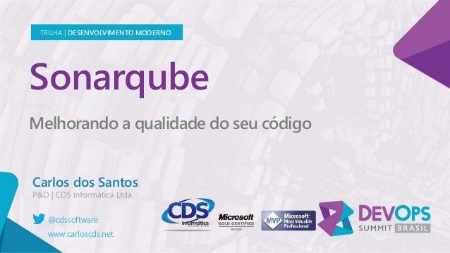 Sonarqube Melhorando a qualidade do seu código Carlos dos Santos TRILHA | DESENVOLVIMENTO MODERNO @cdssoftware www.carlosc...