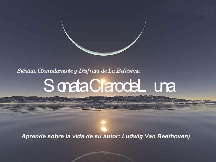 Siéntate Cóomodamente y Disfruta de La Bellísima   Sonata Claro de Luna Aprende sobre la vida de su autor: Ludwig Van Beet...