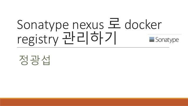 Sonatype nexus 로 docker registry 관리하기 정광섭