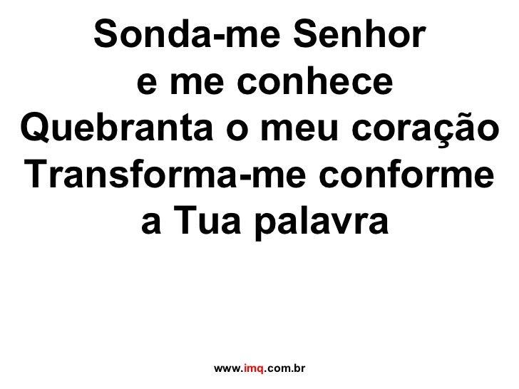 Sonda-me Senhor  e me conhece Quebranta o meu coração Transforma-me conforme  a Tua palavra www. imq .com.br