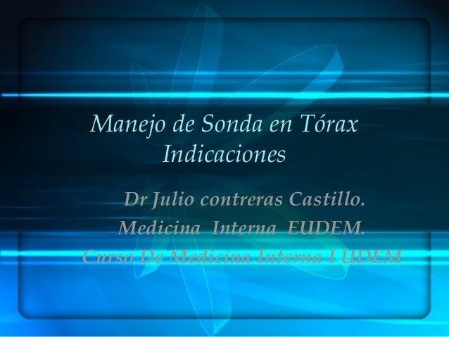 Manejo de Sonda en Tórax Indicaciones Dr Julio contreras Castillo. Medicina Interna EUDEM. Curso De Medicina Interna I UDEM