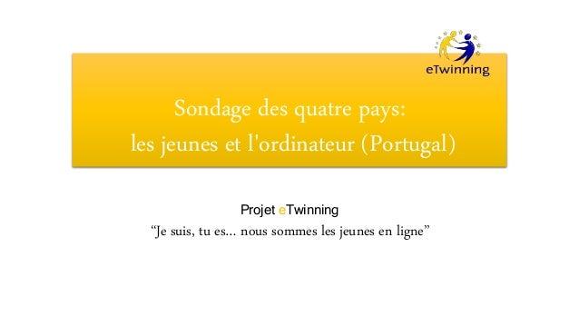 """Sondage des quatre pays: les jeunes et l'ordinateur (Portugal) Projet eTwinning """"Je suis, tu es… nous sommes les jeunes en..."""