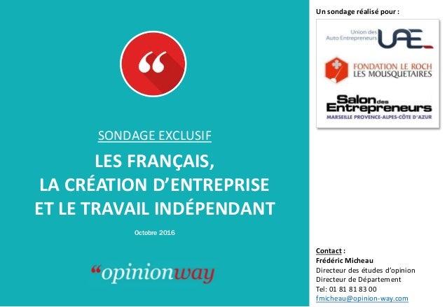 Octobre 2016 SONDAGE EXCLUSIF LES FRANÇAIS, LA CRÉATION D'ENTREPRISE ET LE TRAVAIL INDÉPENDANT Contact : Frédéric Micheau ...