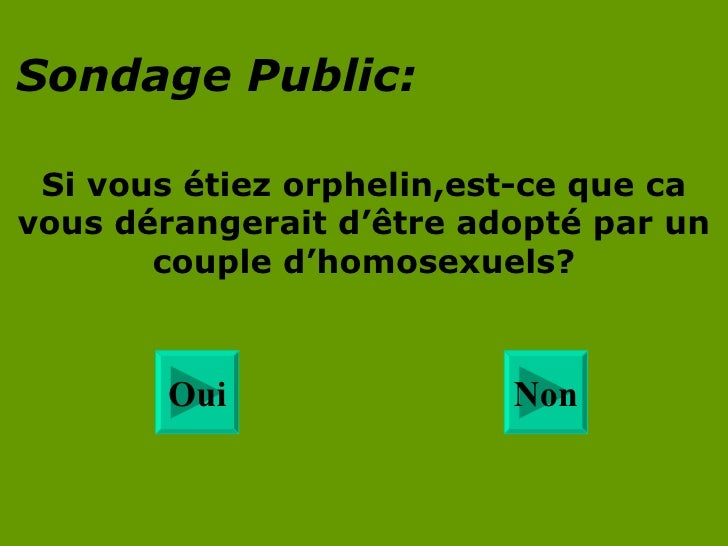 Sondage Public : Si vous  étiez orphelin ,est-ce que ca vous dérangerait d' ê tre adopté par un couple d'homosexuels? Non ...