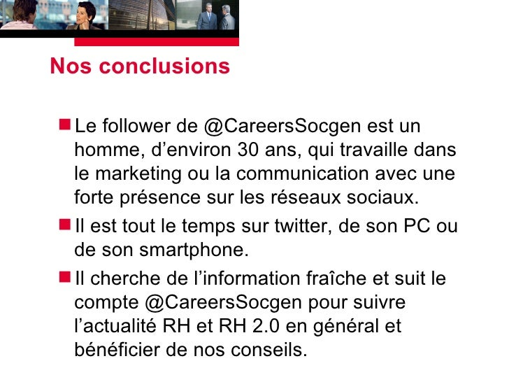 Nos conclusions <ul><li>Le follower de @CareersSocgen est un homme, d'environ 30 ans, qui travaille dans le marketing ou l...