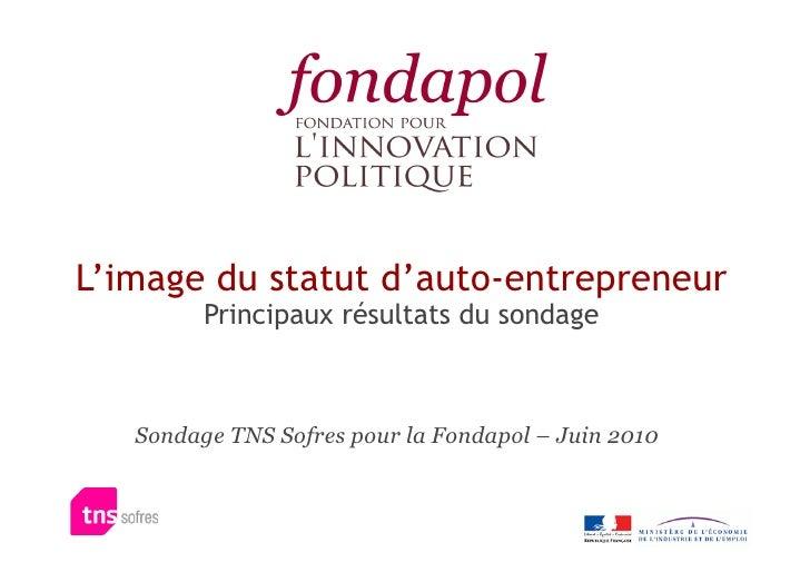 L'image du statut d'auto-entrepreneur          Principaux résultats du sondage       Sondage TNS Sofres pour la Fondapol –...