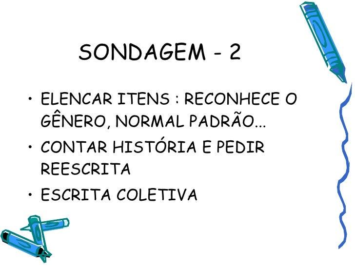 SONDAGEM - 2 <ul><li>ELENCAR ITENS : RECONHECE O GÊNERO, NORMAL PADRÃO... </li></ul><ul><li>CONTAR HISTÓRIA E PEDIR REESCR...
