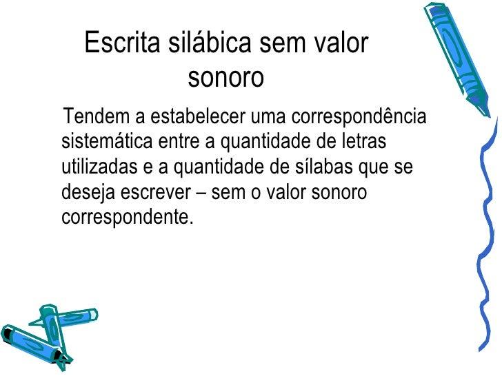 Escrita silábica sem valor sonoro <ul><li>Tendem a estabelecer uma correspondência sistemática entre a quantidade de letra...