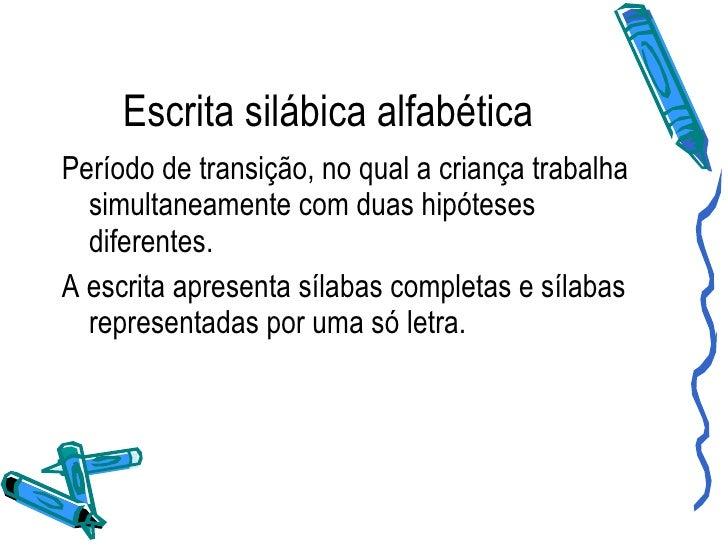 Escrita silábica alfabética <ul><li>Período de transição, no qual a criança trabalha simultaneamente com duas hipóteses di...