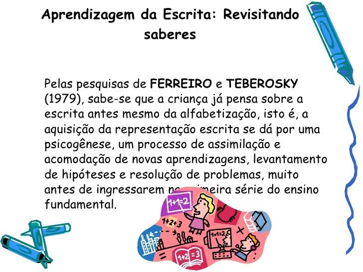 Aprendizagem da Escrita: Revisitando saberes <ul><li>Pelas pesquisas de  FERREIRO  e  TEBEROSKY  (1979), sabe-se que a cri...