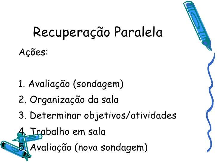 Recuperação Paralela <ul><li>Ações: </li></ul><ul><li>1. Avaliação (sondagem) </li></ul><ul><li>2. Organização da sala </l...