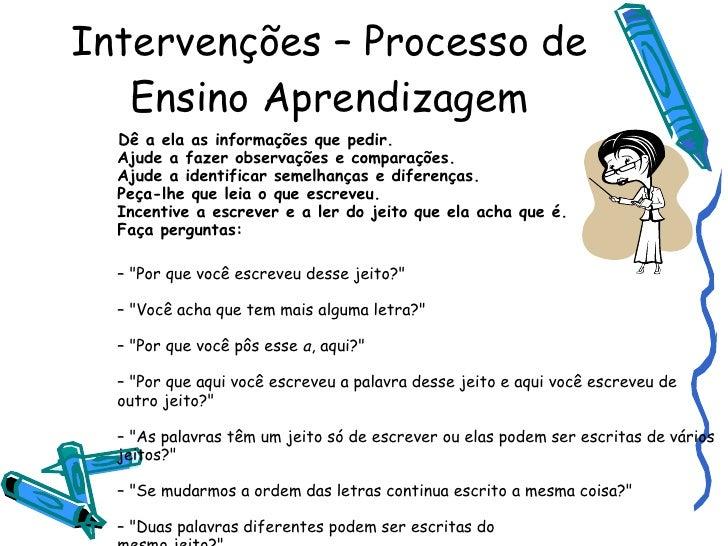 Intervenções – Processo de Ensino Aprendizagem <ul><li>Dê a ela as informações que pedir. Ajude a fazer observações e comp...