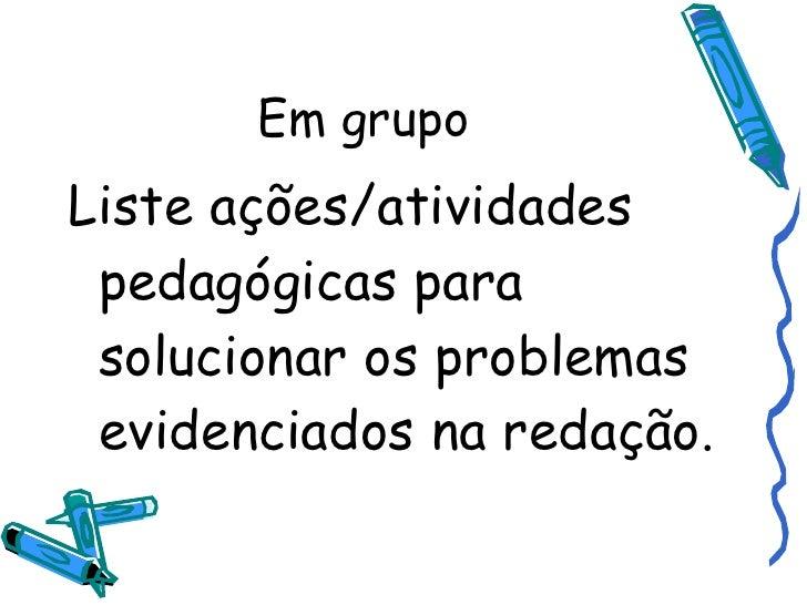 Em grupo <ul><li>Liste ações/atividades pedagógicas para solucionar os problemas evidenciados na redação.  </li></ul>