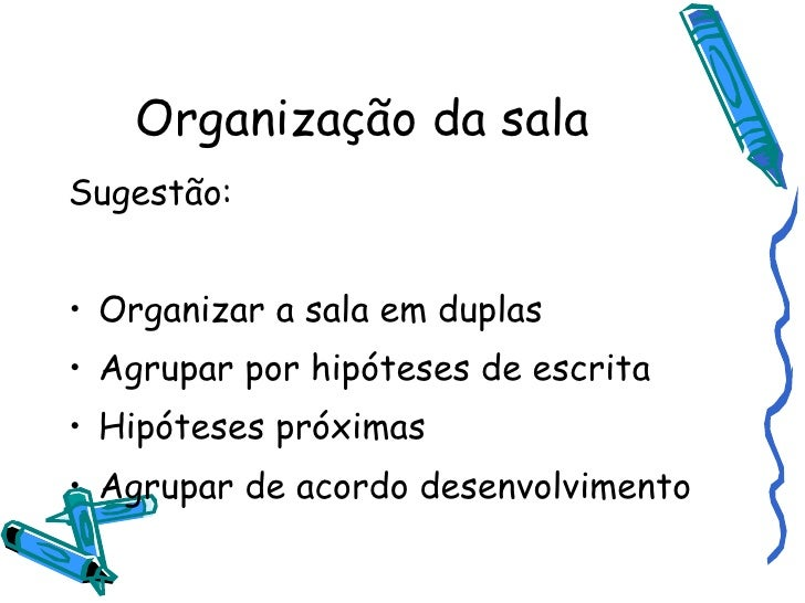 Organização da sala <ul><li>Sugestão: </li></ul><ul><li>Organizar a sala em duplas </li></ul><ul><li>Agrupar por hipóteses...