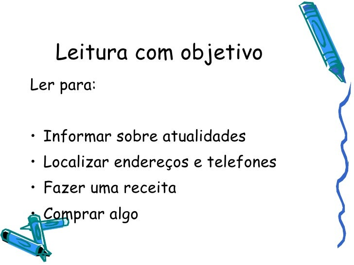 Leitura com objetivo <ul><li>Ler para: </li></ul><ul><li>Informar sobre atualidades </li></ul><ul><li>Localizar endereços ...