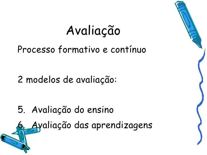 Avaliação <ul><li>Processo formativo e contínuo </li></ul><ul><li>2 modelos de avaliação: </li></ul><ul><li>Avaliação do e...
