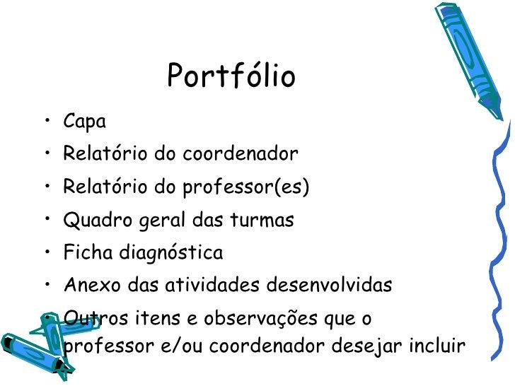 Portfólio <ul><li>Capa </li></ul><ul><li>Relatório do coordenador </li></ul><ul><li>Relatório do professor(es) </li></ul><...