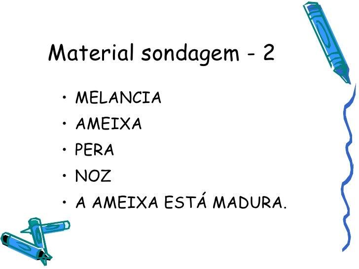 Material sondagem - 2 <ul><li>MELANCIA </li></ul><ul><li>AMEIXA </li></ul><ul><li>PERA </li></ul><ul><li>NOZ </li></ul><ul...