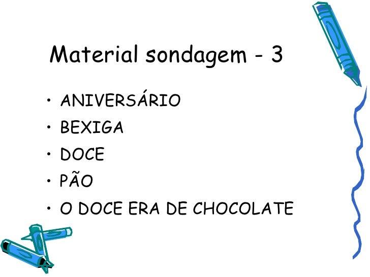 Material sondagem - 3 <ul><li>ANIVERSÁRIO </li></ul><ul><li>BEXIGA </li></ul><ul><li>DOCE </li></ul><ul><li>PÃO </li></ul>...