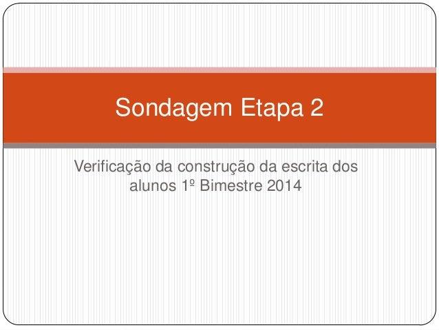 Verificação da construção da escrita dos alunos 1º Bimestre 2014 Sondagem Etapa 2