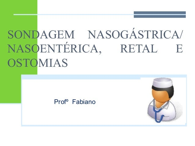 SONDAGEM NASOGÁSTRICA/  NASOENTÉRICA, RETAL E  OSTOMIAS  Profº Fabiano
