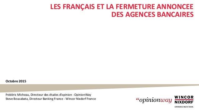 Octobre 2015 LES FRANÇAIS ET LA FERMETURE ANNONCEE DES AGENCES BANCAIRES Frédéric Micheau, Directeur des études d'opinion ...