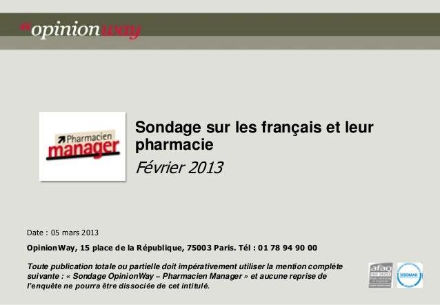 Sondage sur les français et leur pharmacie  Février 2013  Date : 05 mars 2013 OpinionWay, 15 place de la République, 75003...