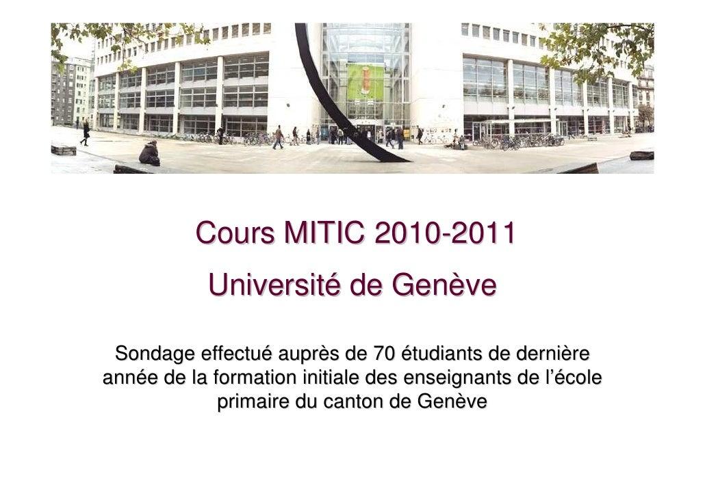 Cours MITIC 2010-2011           Université de Genève Sondage effectué auprès de 70 étudiants de dernièreannée de la format...