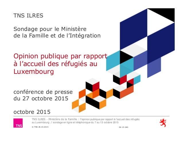 TNS ILRES - Ministère de la Famille : l'opinion publique par rapport à l'accueil des réfugiés au Luxembourg / sondage en l...