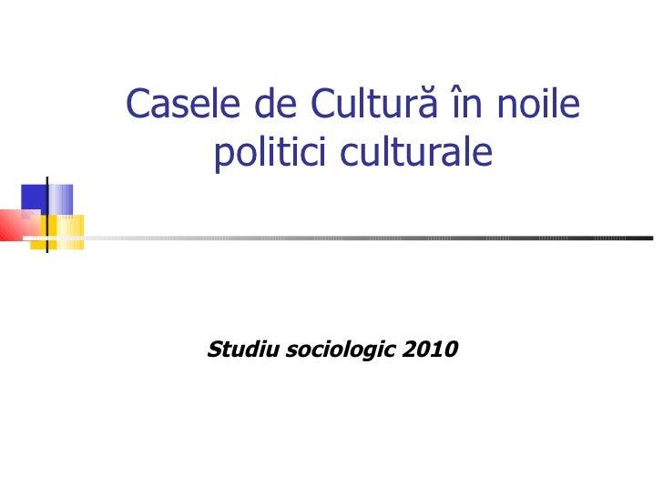 Casele de Cultură în noile politici culturale Studiu sociologic  2010