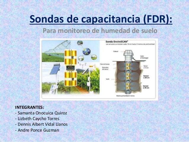 Sondas de capacitancia (FDR): Para monitoreo de humedad de suelo INTEGRANTES: - Samanta Onocuica Quiroz - Lizbeth Caycho T...