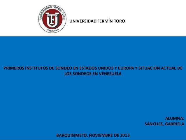 PRIMEROS INSTITUTOS DE SONDEO EN ESTADOS UNIDOS Y EUROPA Y SITUACIÓN ACTUAL DE LOS SONDEOS EN VENEZUELA ALUMNA: SÁNCHEZ, G...