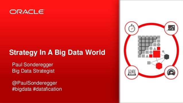Copyright © 2013, Oracle and/or its affiliates. All rights reserved.1 Strategy In A Big Data World Paul Sonderegger Big Da...