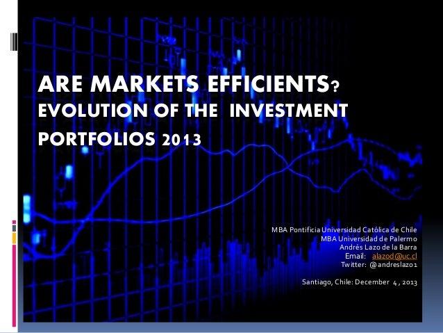 ARE MARKETS EFFICIENTS? EVOLUTION OF THE INVESTMENT PORTFOLIOS 2013  MBA Pontificia Universidad Católica de Chile MBA Univ...