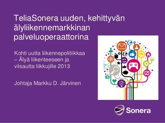 TeliaSonera uuden, kehittyvän älyliikennemarkkinan palveluoperaattorina Kohti uutta liikennepolitiikkaa – Älyä liikenteese...