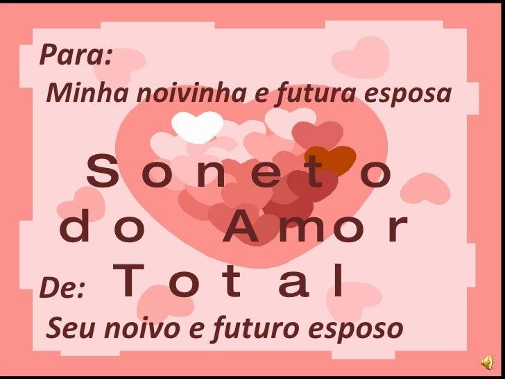 Para:  Minha noivinha e futura esposa Soneto do Amor Total De:  Seu noivo e futuro esposo