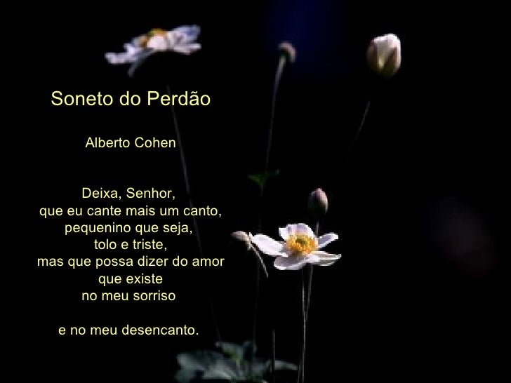 Soneto do Perdão Alberto Cohen Deixa, Senhor,  que eu cante mais um canto, pequenino que seja,  tolo e triste, mas que pos...