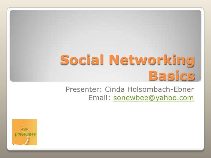 Social Networking Basics<br />Presenter: CindaHolsombach-Ebner<br />Email: sonewbee@yahoo.com<br />