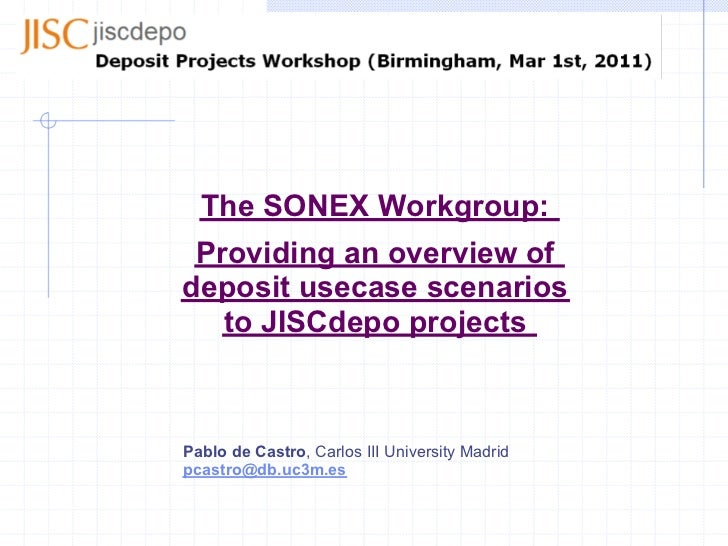The SONEX Workgroup: Providing an overview ofdeposit usecase scenarios   to JISCdepo projectsPablo de Castro, Carlos III U...