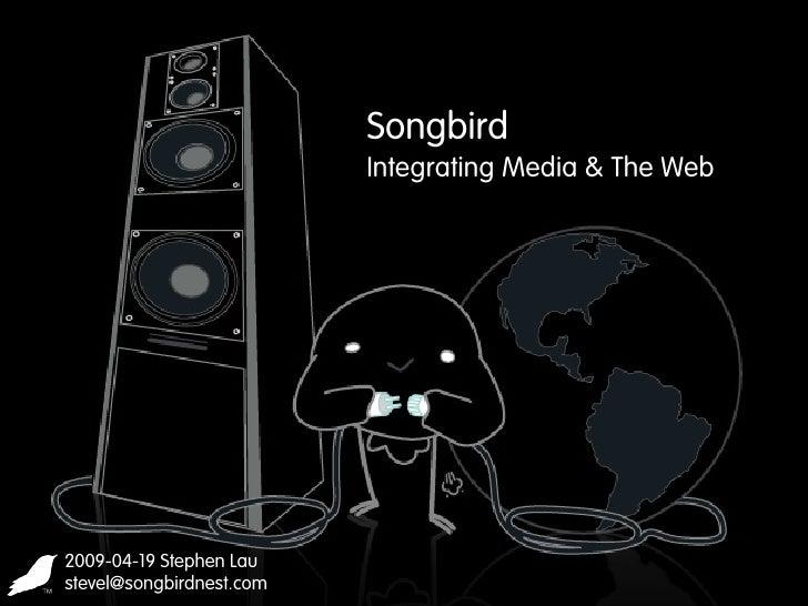 Songbird                           Integrating Media & The Web     2009-04-19 Stephen Lau stevel@songbirdnest.com