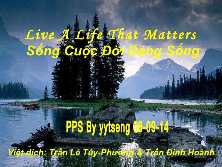 Live A Life That Matters  Sống Cuộc Đ ờ i Đ á ng Sống PPS By yytseng 08-09-14 Việt dịch: Trần Lê Túy-Ph ượ ng & Trần Đ ì n...