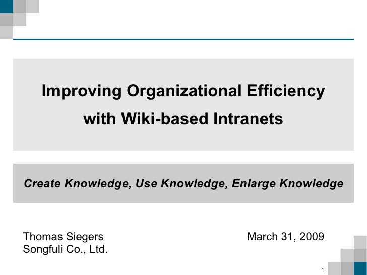 Improving Organizational Efficiency             with Wiki-based Intranets   Create Knowledge, Use Knowledge, Enlarge Knowl...