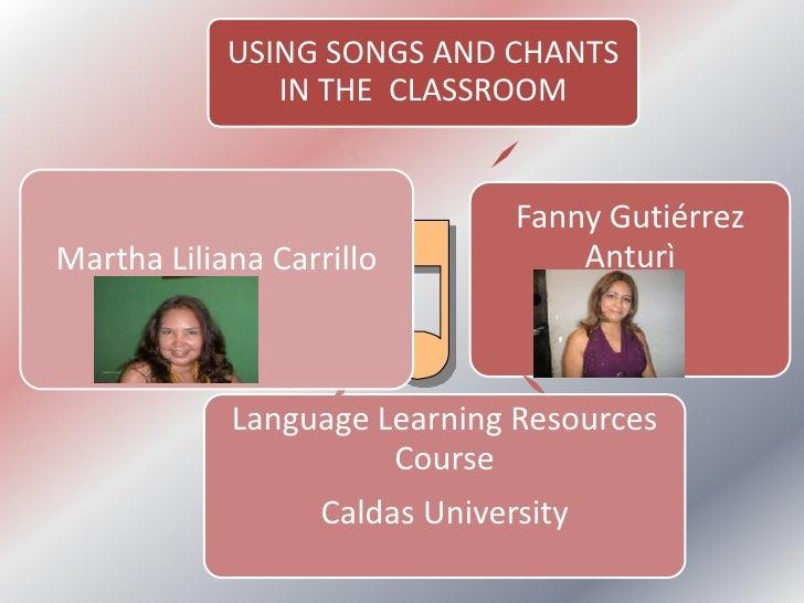 USING SONGS AND CHANTS                IN THE CLASSROOM                                  Fanny Gutiérrez Martha Liliana Car...