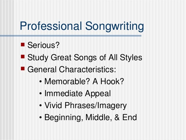Professional Songwriting  Serious?  Study Great Songs of All Styles  General Characteristics: • Memorable? A Hook? • Im...